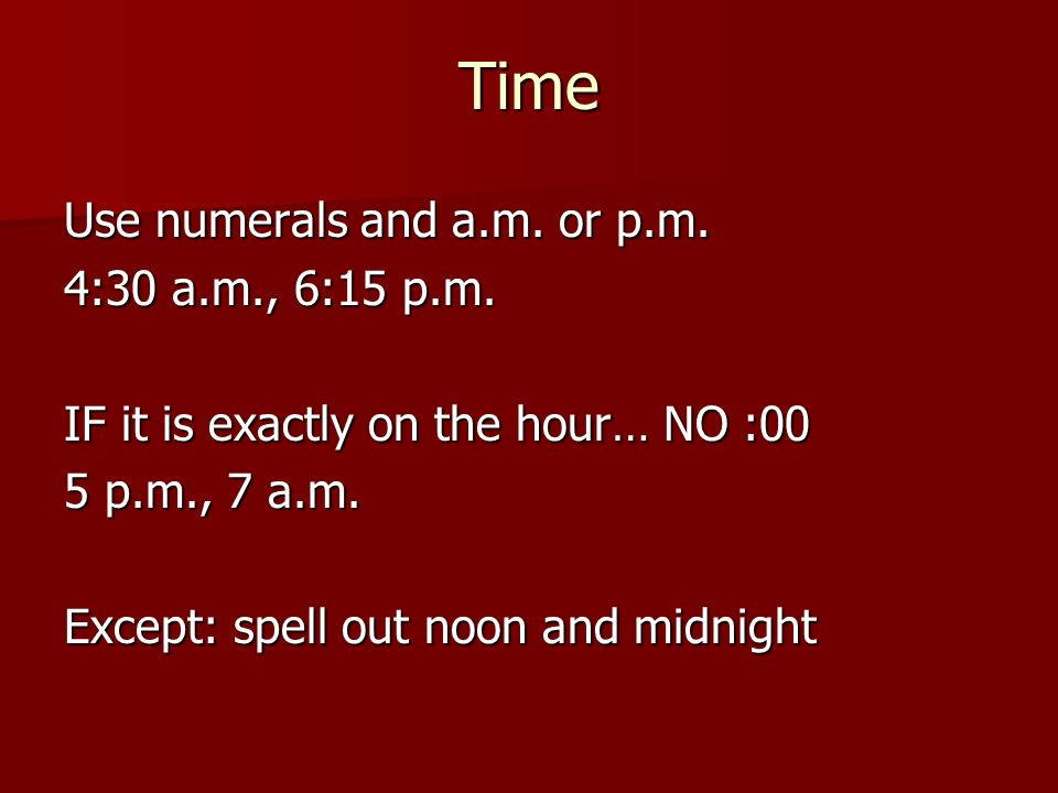 Time Use numerals and a.m. or p.m. 4:30 a.m., 6:15 p.m.