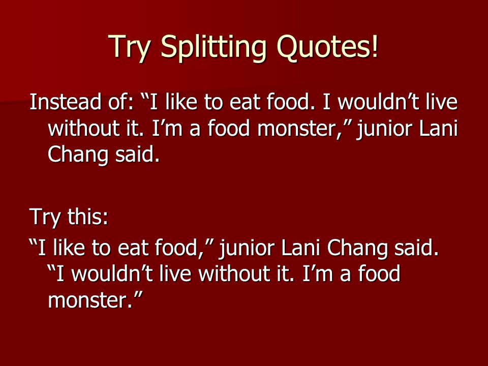 Try Splitting Quotes! Instead of: I like to eat food. I wouldn't live without it. I'm a food monster, junior Lani Chang said.