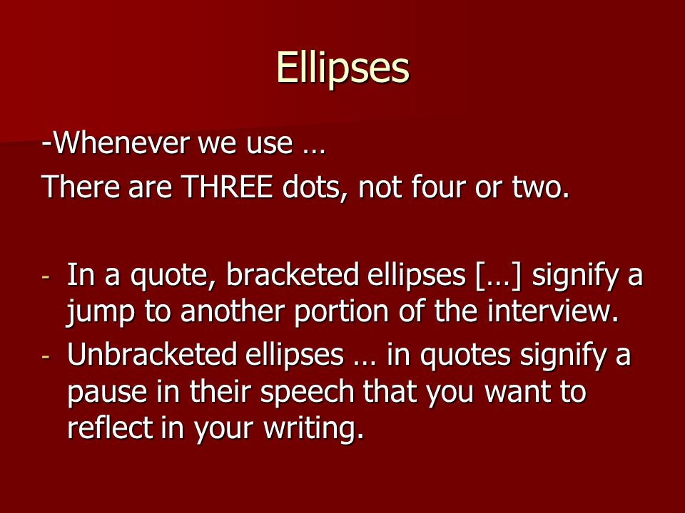 Ellipses -Whenever we use … There are THREE dots, not four or two.