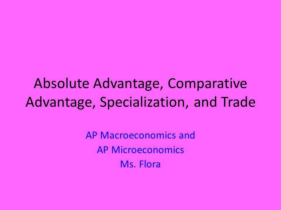 Absolute Advantage, Comparative Advantage, Specialization, and Trade