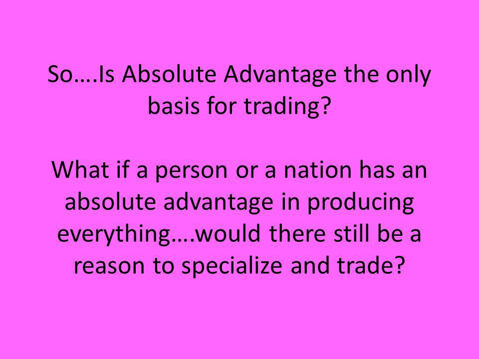 So…. Is Absolute Advantage the only basis for trading