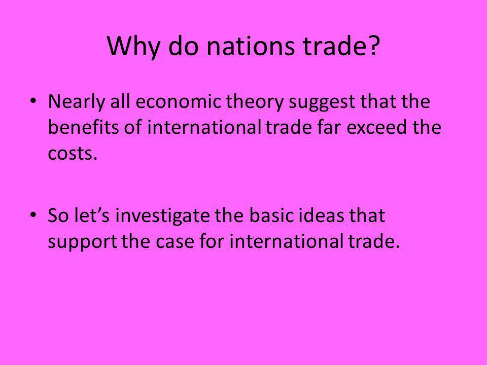 Why do nations trade Nearly all economic theory suggest that the benefits of international trade far exceed the costs.