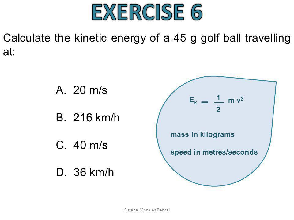 EXERCISE 6 Calculate the kinetic energy of a 45 g golf ball travelling at: 1. m v2. 2. Ek. mass in kilograms.