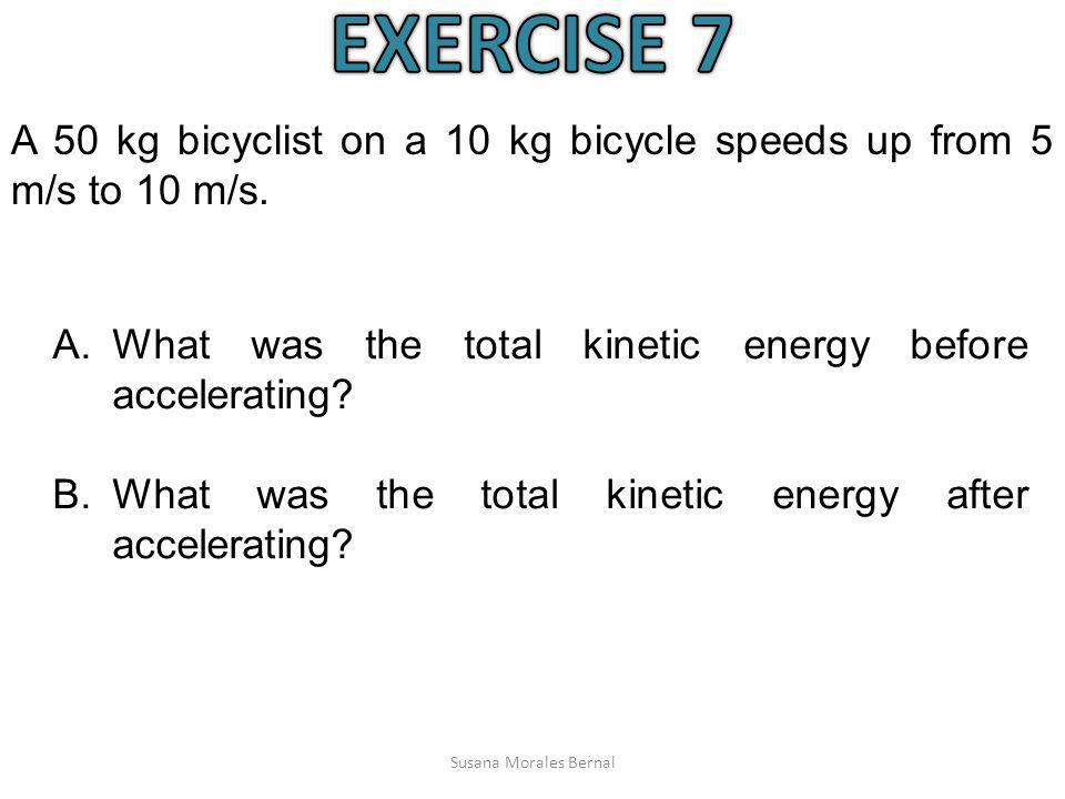 EXERCISE 7 A 50 kg bicyclist on a 10 kg bicycle speeds up from 5 m/s to 10 m/s. What was the total kinetic energy before accelerating