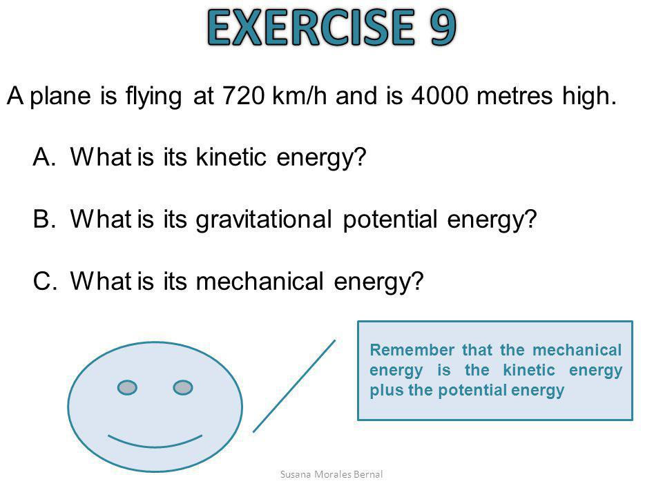 EXERCISE 9 A plane is flying at 720 km/h and is 4000 metres high.