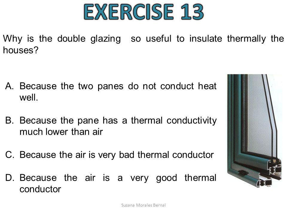 EXERCISE 13 Why is the double glazing so useful to insulate thermally the houses Because the two panes do not conduct heat well.