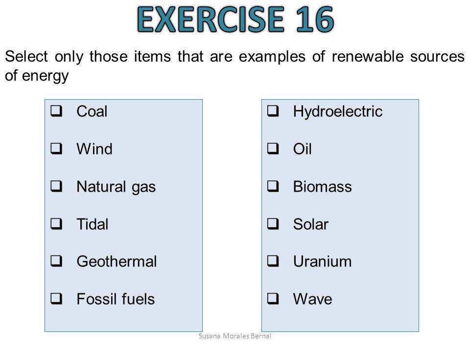EXERCISE 16 Select only those items that are examples of renewable sources of energy. Coal. Wind.