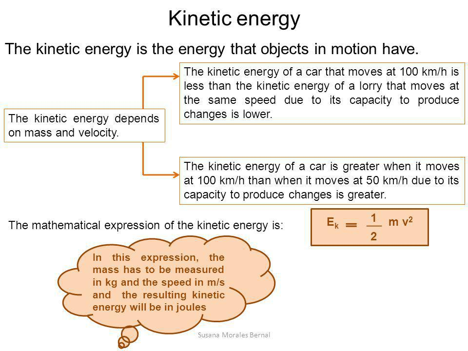 Kinetic energy The kinetic energy is the energy that objects in motion have. The kinetic energy depends on mass and velocity.