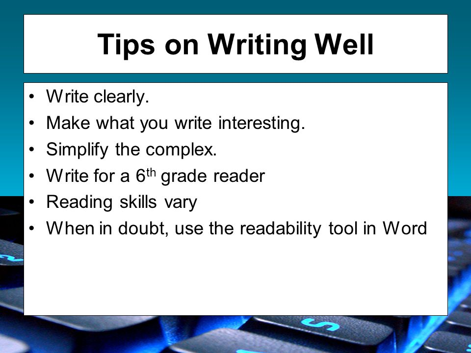 Tips on Writing Well Write clearly. Make what you write interesting.