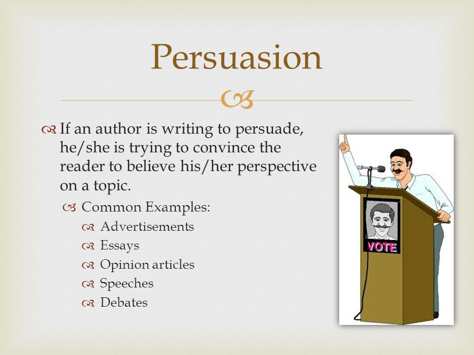 Persuasion If an author is writing to persuade, he/she is trying to convince the reader to believe his/her perspective on a topic.