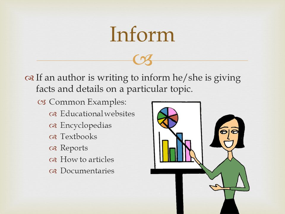 Inform If an author is writing to inform he/she is giving facts and details on a particular topic. Common Examples: