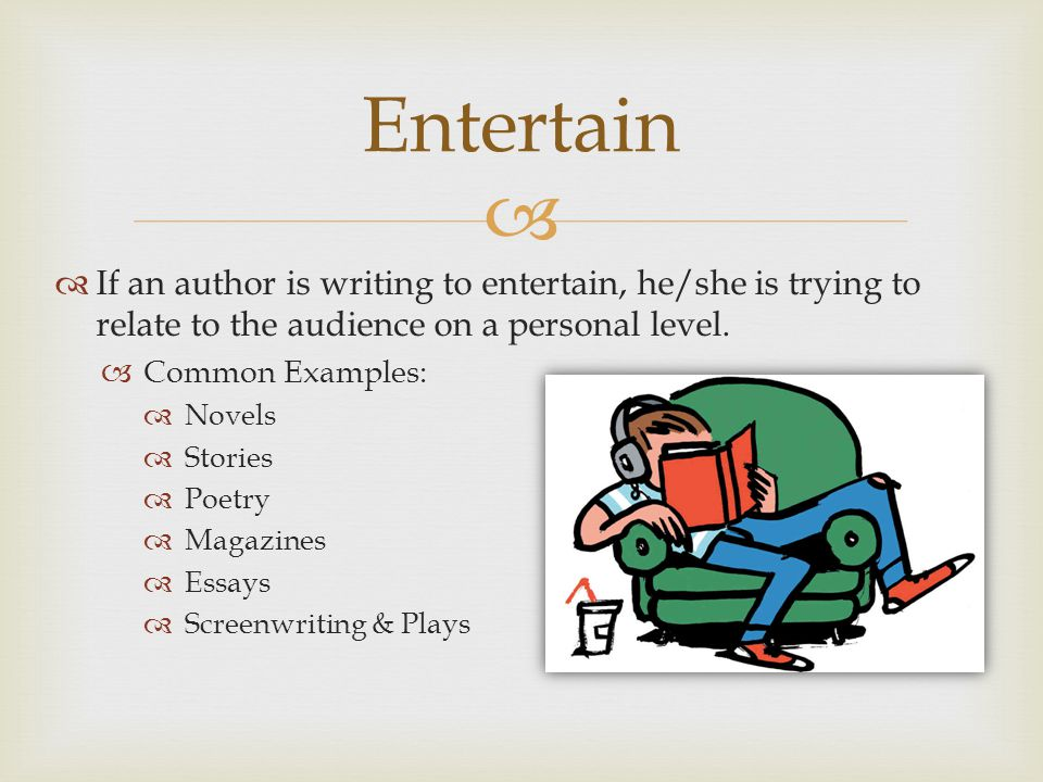 Entertain If an author is writing to entertain, he/she is trying to relate to the audience on a personal level.