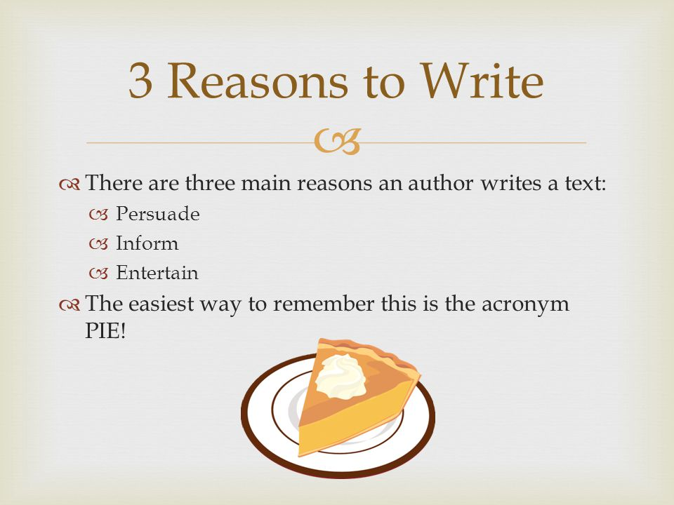 3 Reasons to Write There are three main reasons an author writes a text: Persuade. Inform. Entertain.