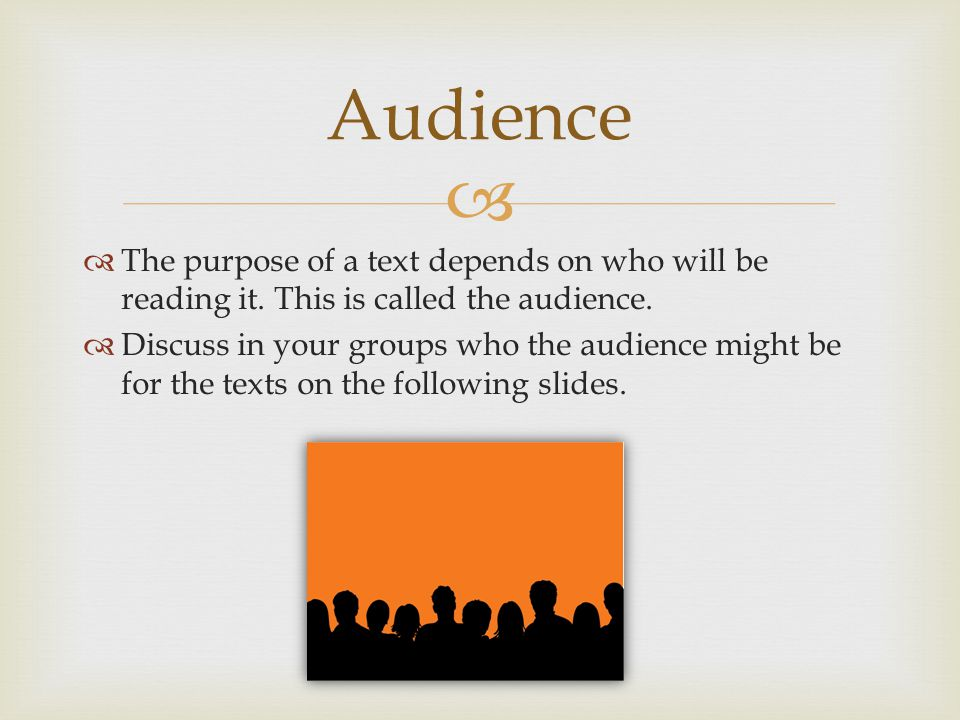 Audience The purpose of a text depends on who will be reading it. This is called the audience.