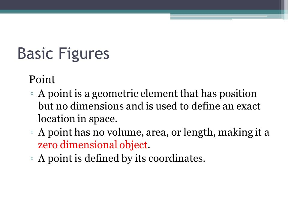 Basic Figures Point. A point is a geometric element that has position but no dimensions and is used to define an exact location in space.