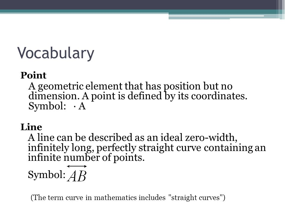 Vocabulary Point. A geometric element that has position but no dimension. A point is defined by its coordinates. Symbol: · A.