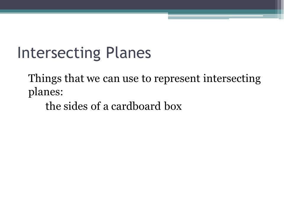 Intersecting Planes Things that we can use to represent intersecting planes: the sides of a cardboard box