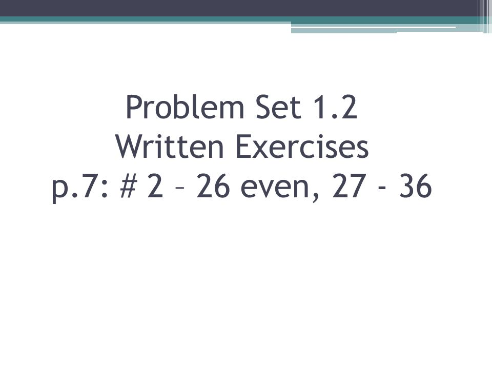 Problem Set 1.2 Written Exercises p.7: # 2 – 26 even, 27 - 36