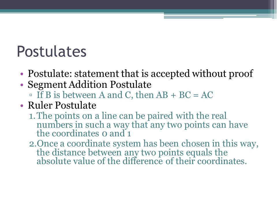 Postulates Postulate: statement that is accepted without proof