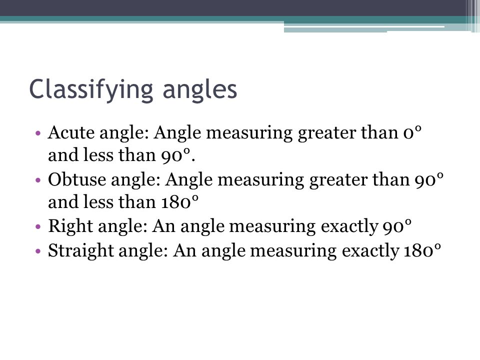 Classifying angles Acute angle: Angle measuring greater than 0° and less than 90°.