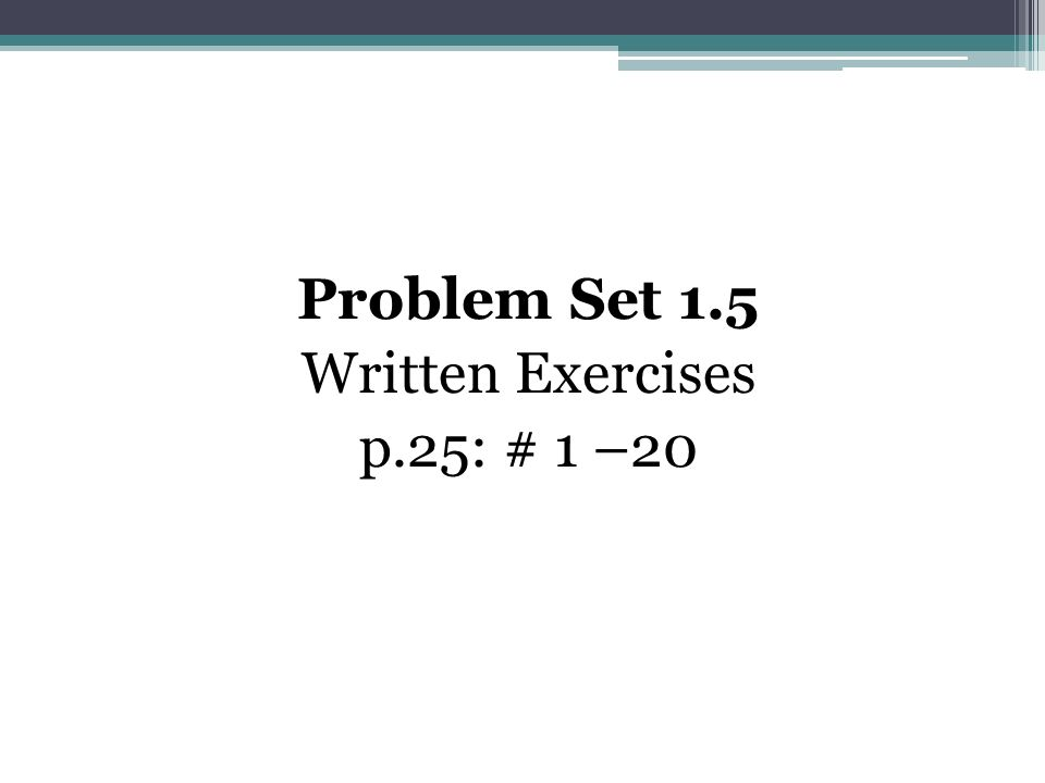 Problem Set 1.5 Written Exercises p.25: # 1 –20