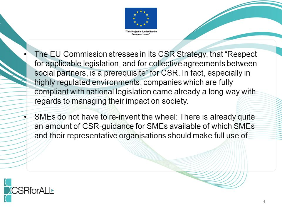 The EU Commission stresses in its CSR Strategy, that Respect for applicable legislation, and for collective agreements between social partners, is a prerequisite for CSR. In fact, especially in highly regulated environments, companies which are fully compliant with national legislation came already a long way with regards to managing their impact on society.