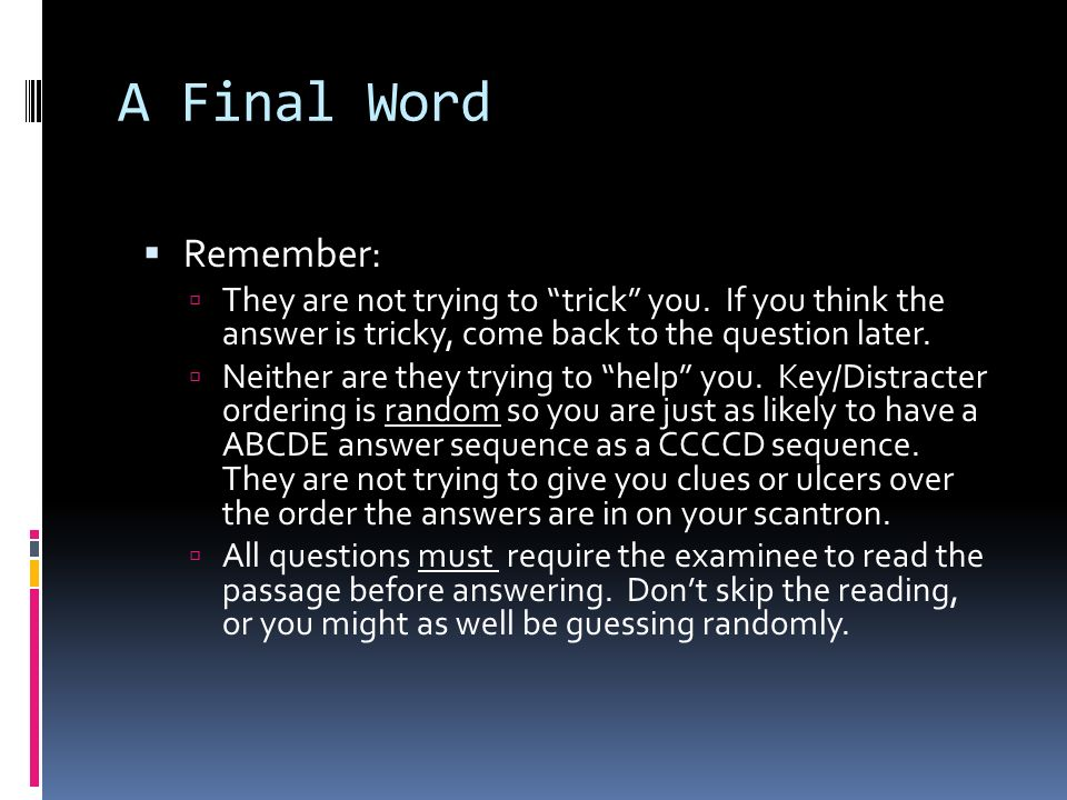 A Final Word Remember: They are not trying to trick you. If you think the answer is tricky, come back to the question later.