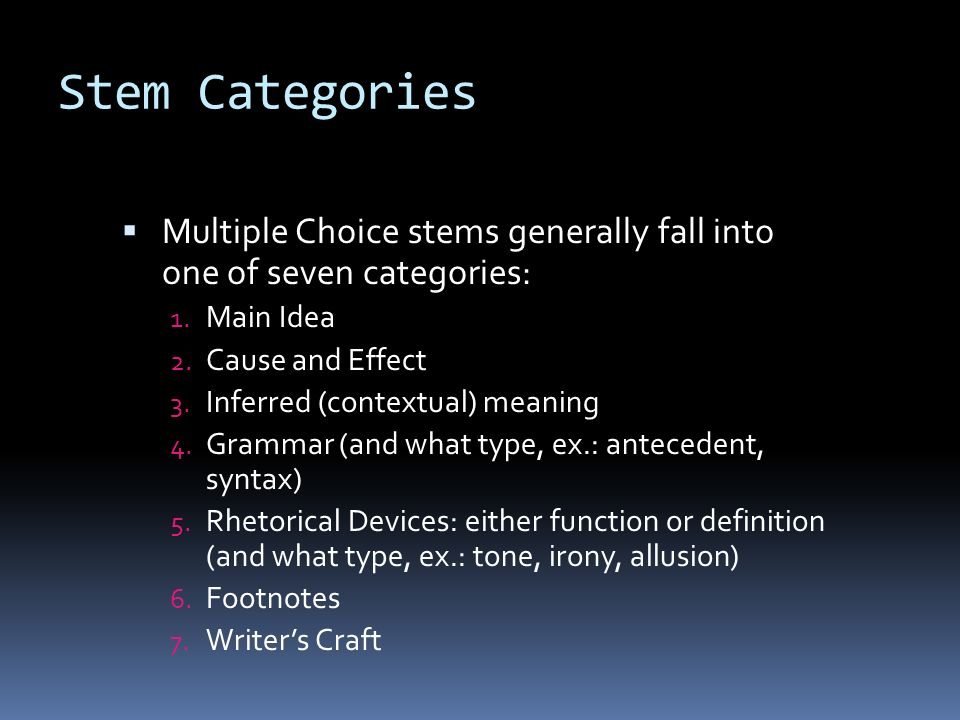 Stem Categories Multiple Choice stems generally fall into one of seven categories: Main Idea. Cause and Effect.