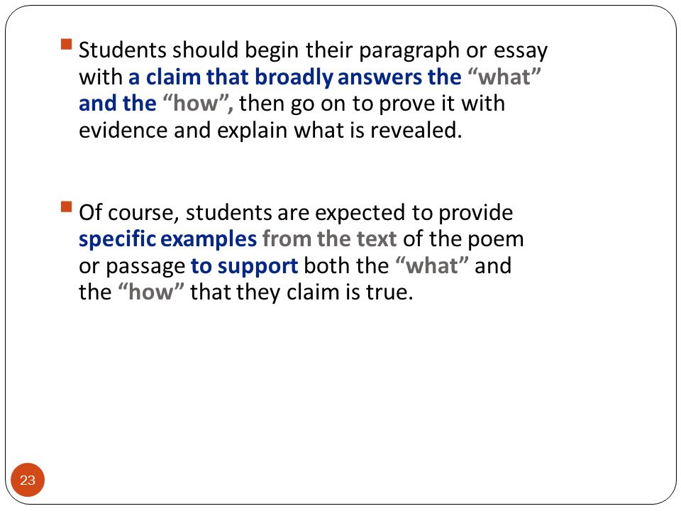 Students should begin their paragraph or essay with a claim that broadly answers the what and the how , then go on to prove it with evidence and explain what is revealed.