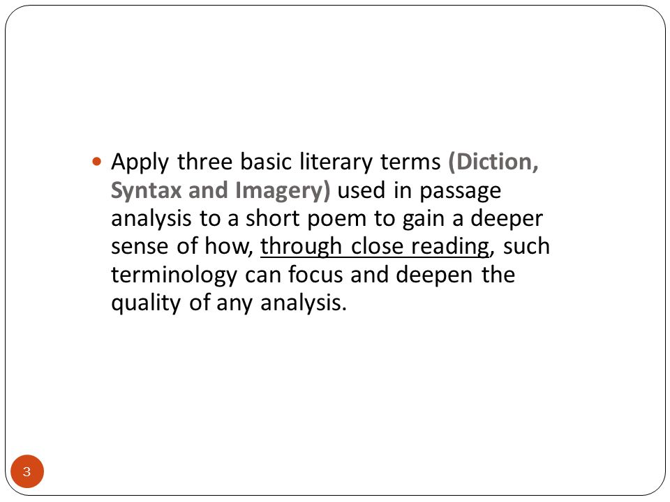 Apply three basic literary terms (Diction, Syntax and Imagery) used in passage analysis to a short poem to gain a deeper sense of how, through close reading, such terminology can focus and deepen the quality of any analysis.