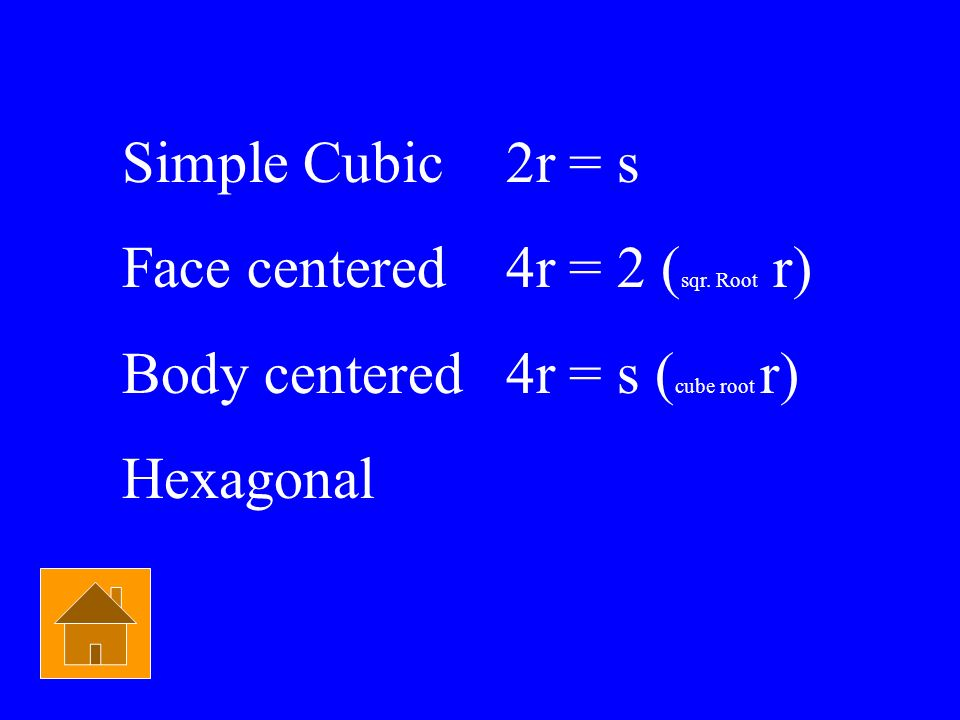 Simple Cubic 2r = s Face centered 4r = 2 (sqr. Root r) Body centered 4r = s (cube root r) Hexagonal