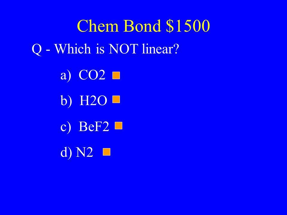 Chem Bond $1500 Q - Which is NOT linear a) CO2 b) H2O c) BeF2 d) N2