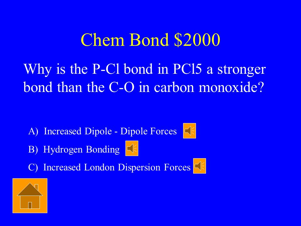 Chem Bond $2000 Why is the P-Cl bond in PCl5 a stronger bond than the C-O in carbon monoxide A) Increased Dipole - Dipole Forces.