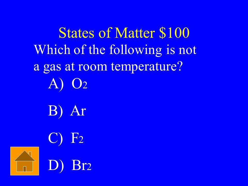 States of Matter $100 A) O2 B) Ar C) F2 D) Br2