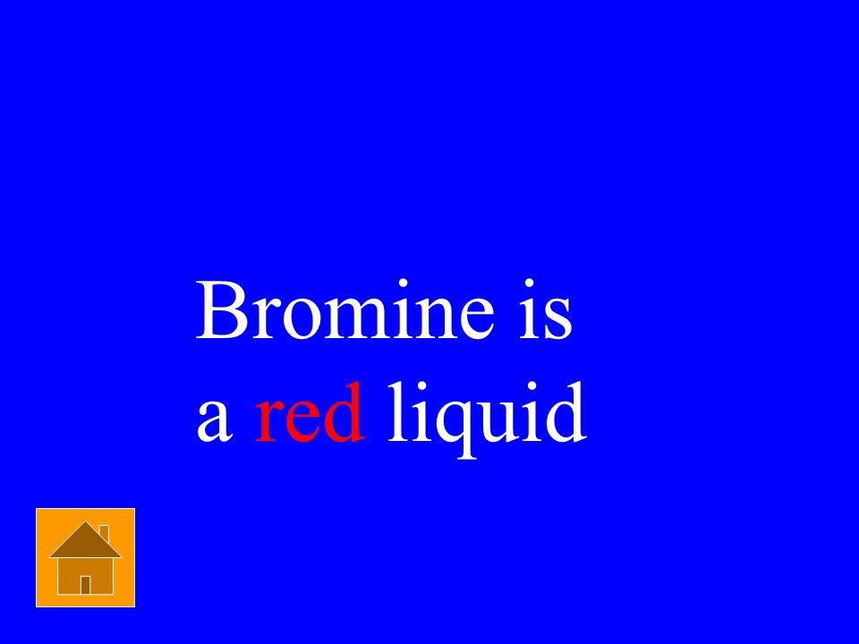 Bromine is a red liquid