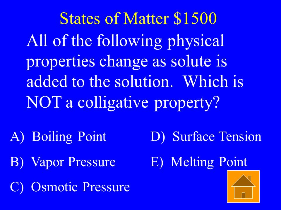 States of Matter $1500 All of the following physical properties change as solute is added to the solution. Which is NOT a colligative property