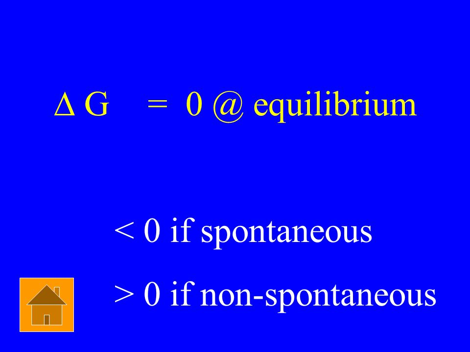 ∆ G = 0 @ equilibrium < 0 if spontaneous > 0 if non-spontaneous