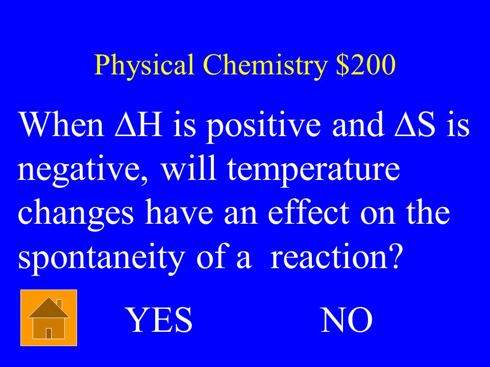 Physical Chemistry $200 When ∆H is positive and ∆S is negative, will temperature changes have an effect on the spontaneity of a reaction