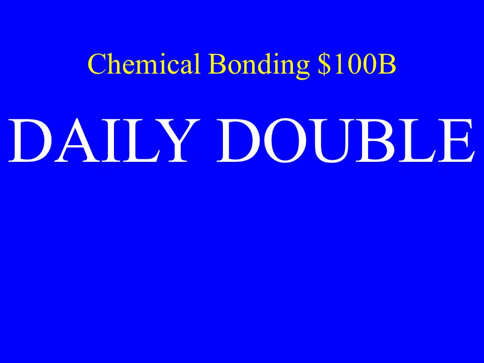 Chemical Bonding $100B DAILY DOUBLE
