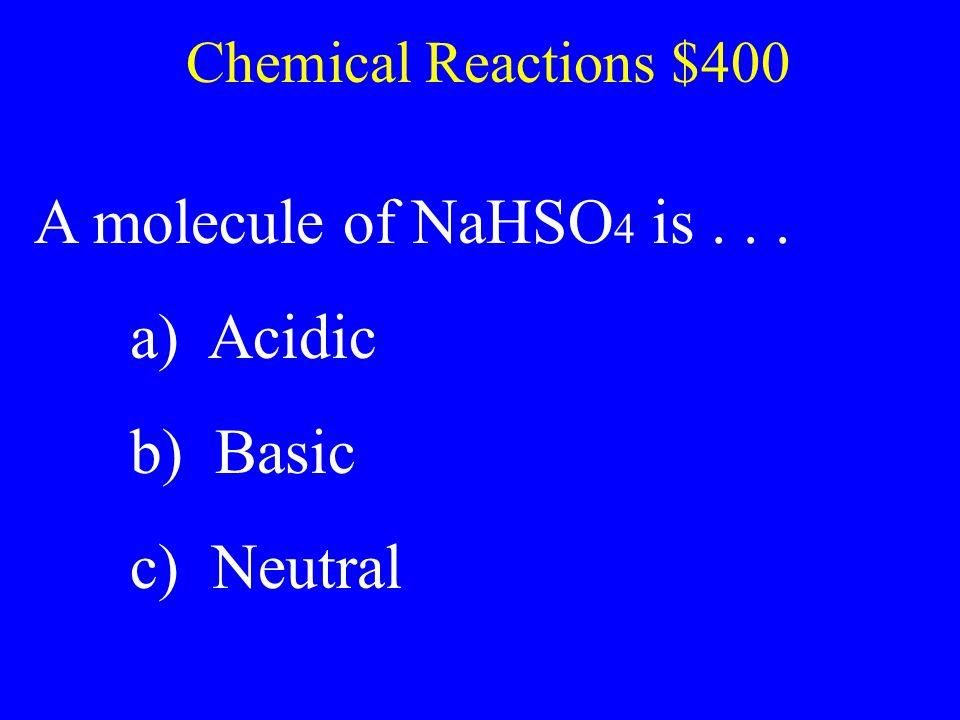 A molecule of NaHSO4 is . . . a) Acidic b) Basic c) Neutral