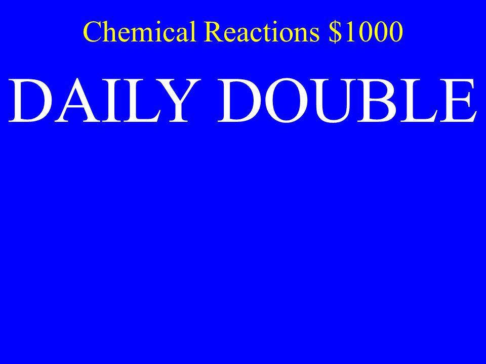 Chemical Reactions $1000 DAILY DOUBLE