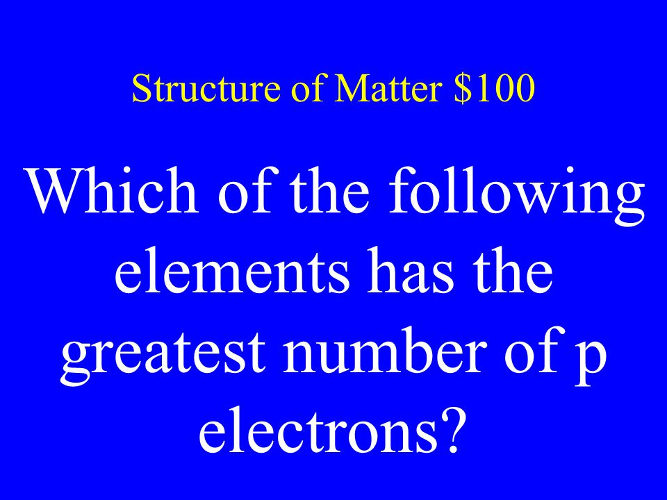 Structure of Matter $100 Which of the following elements has the greatest number of p electrons