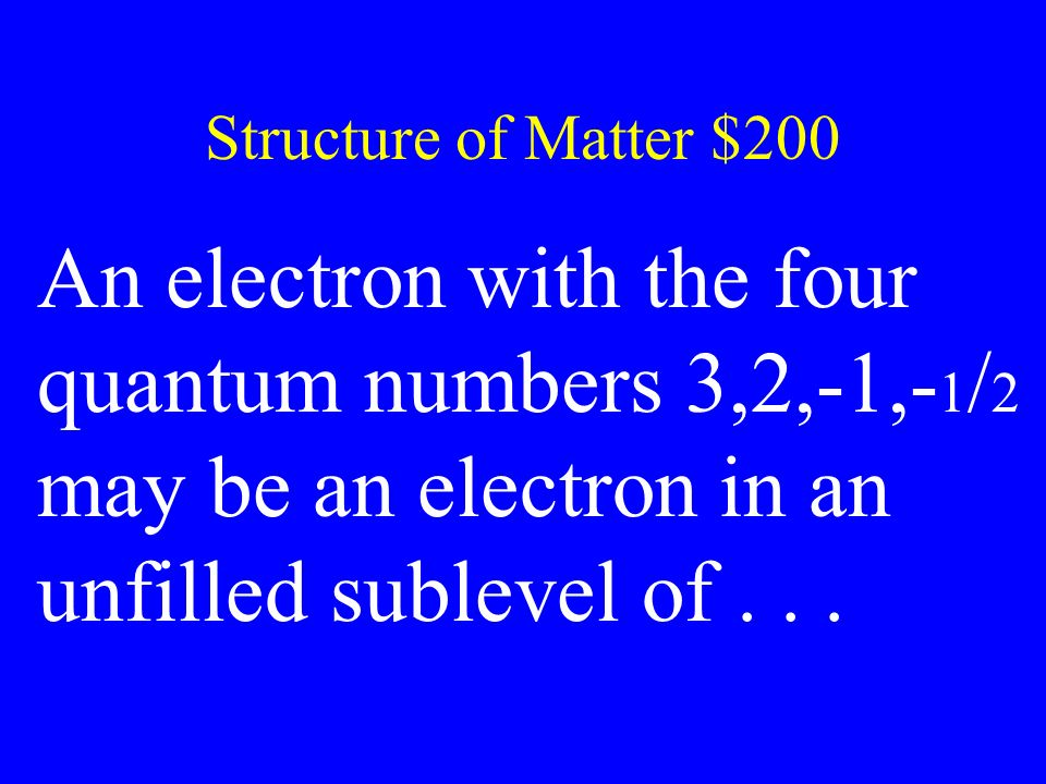 Structure of Matter $200 An electron with the four quantum numbers 3,2,-1,-1/2 may be an electron in an unfilled sublevel of . . .