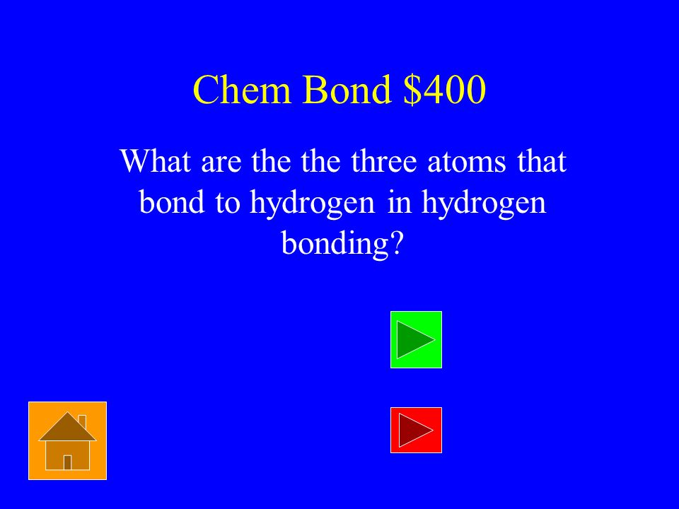 Chem Bond $400 What are the the three atoms that bond to hydrogen in hydrogen bonding