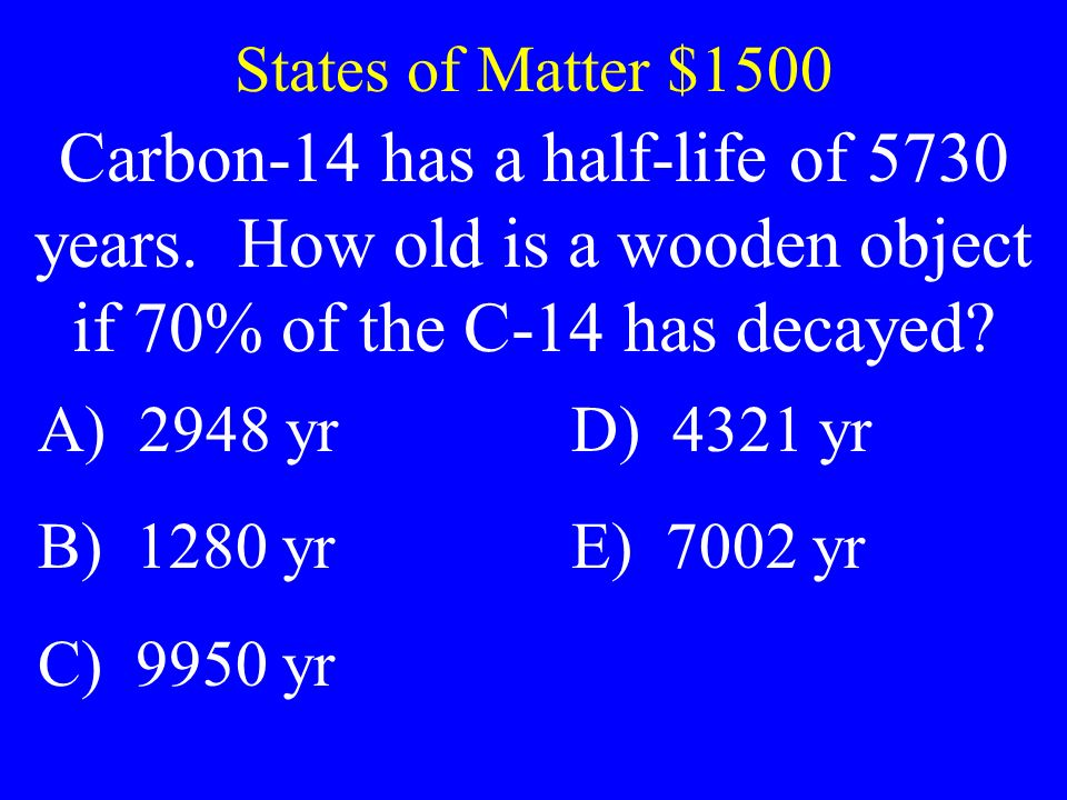 States of Matter $1500 Carbon-14 has a half-life of 5730 years. How old is a wooden object if 70% of the C-14 has decayed