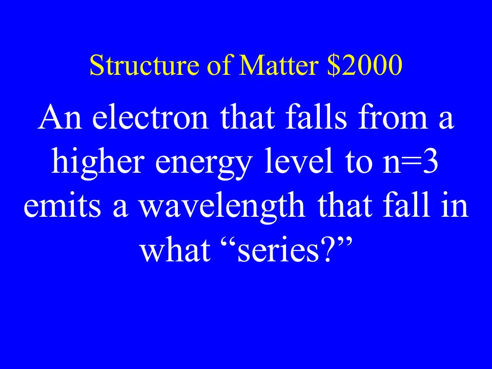 Structure of Matter $2000 An electron that falls from a higher energy level to n=3 emits a wavelength that fall in what series