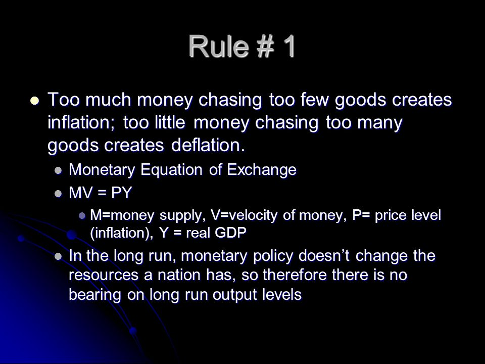 Rule # 1 Too much money chasing too few goods creates inflation; too little money chasing too many goods creates deflation.