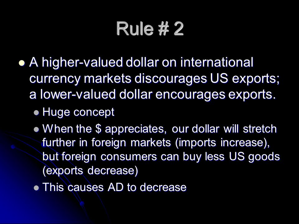 Rule # 2 A higher-valued dollar on international currency markets discourages US exports; a lower-valued dollar encourages exports.