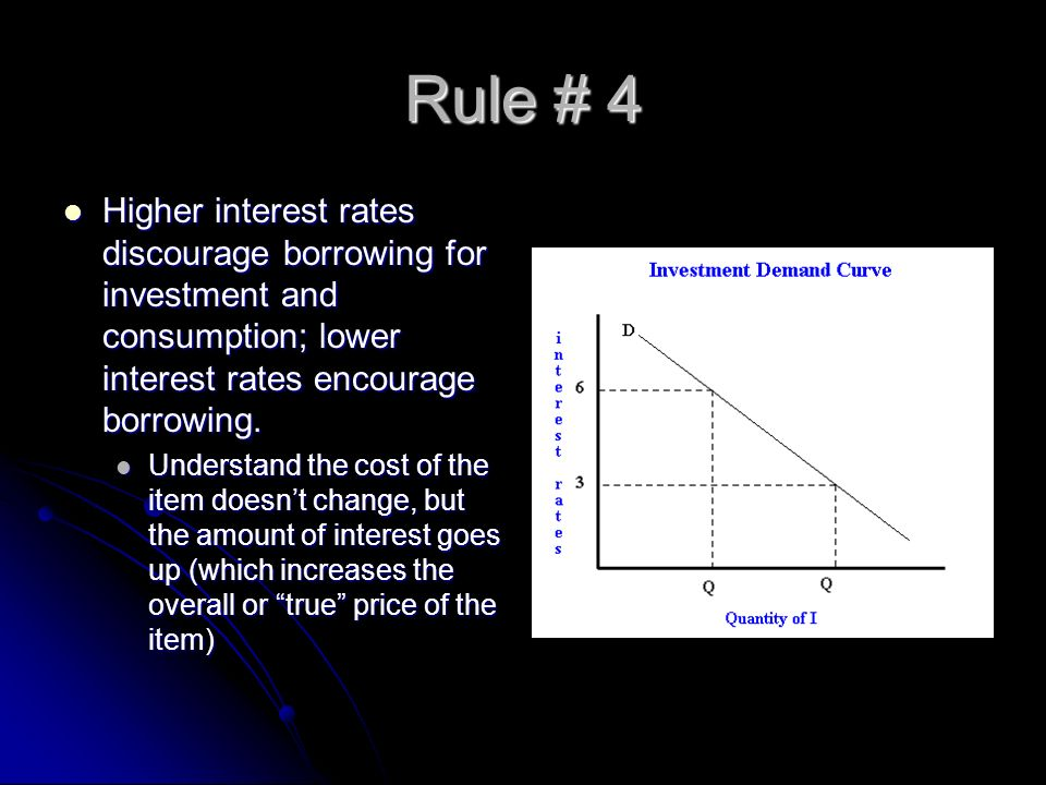 Rule # 4 Higher interest rates discourage borrowing for investment and consumption; lower interest rates encourage borrowing.