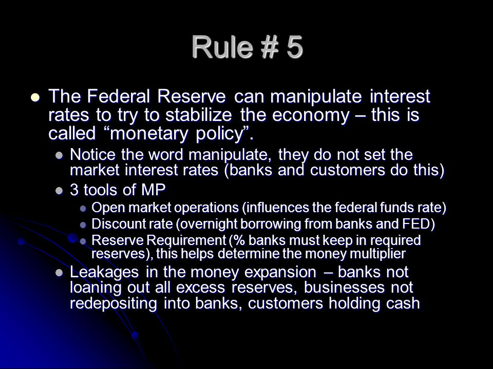 Rule # 5 The Federal Reserve can manipulate interest rates to try to stabilize the economy – this is called monetary policy .